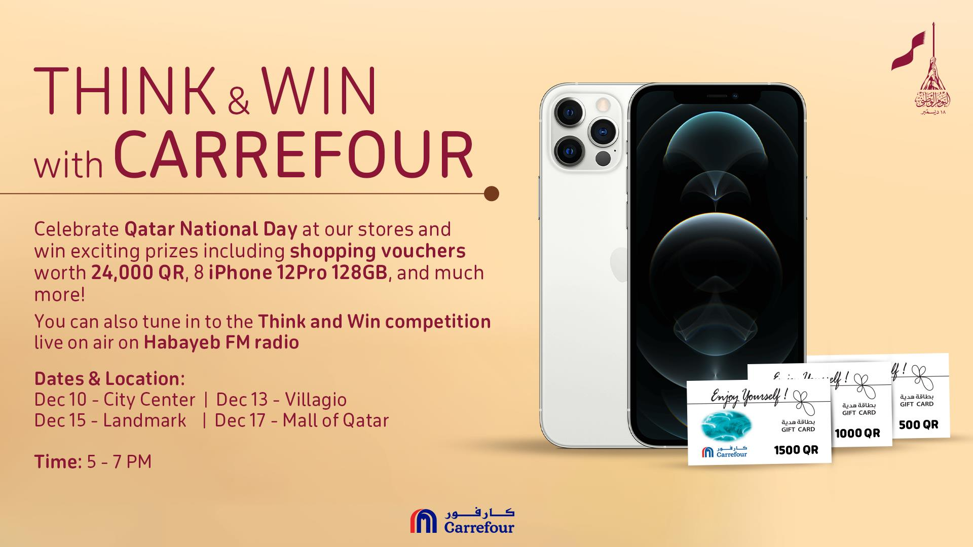 "Image may contain: ‎text that says ""‎THINK & WIN with CARREFOUR الفى ساديغير Celebrate Qatar National Day at our stores and win exciting prizes including shopping vouchers worth 24,000 QR, iPhone 12Pro 128GB, and much more! can also tune the Think and Win competition on air on Habayeb FM radio Dates Location: Center Dec13- Villagio Landmark Dec17 -Mall of Qatar Time:5-7PM Younself! CARD CARD M Carrefour 1000 QR 500 QR 1500 QR كارفور Carrefour‎""‎"
